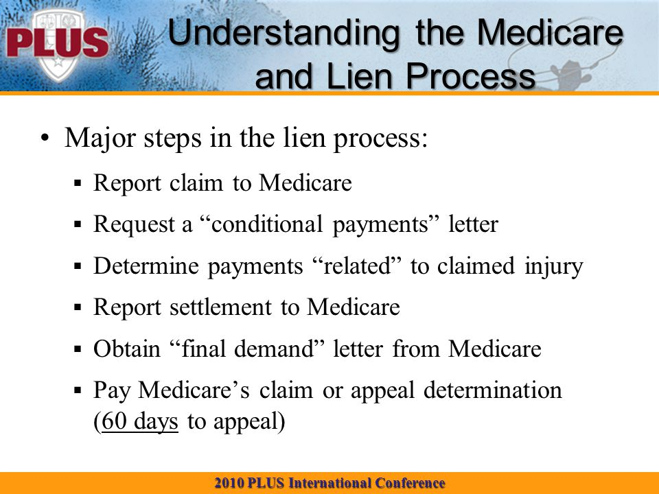 2010 PLUS International Conference Understanding the Medicare and Lien Process Major steps in the lien process:  Report claim to Medicare  Request a conditional payments letter  Determine payments related to claimed injury  Report settlement to Medicare  Obtain final demand letter from Medicare  Pay Medicare's claim or appeal determination (60 days to appeal)