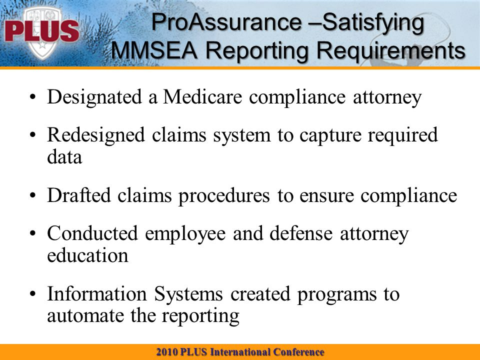 2010 PLUS International Conference ProAssurance –Satisfying MMSEA Reporting Requirements Designated a Medicare compliance attorney Redesigned claims system to capture required data Drafted claims procedures to ensure compliance Conducted employee and defense attorney education Information Systems created programs to automate the reporting