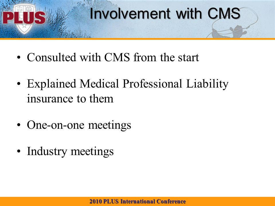 2010 PLUS International Conference Involvement with CMS Consulted with CMS from the start Explained Medical Professional Liability insurance to them One-on-one meetings Industry meetings