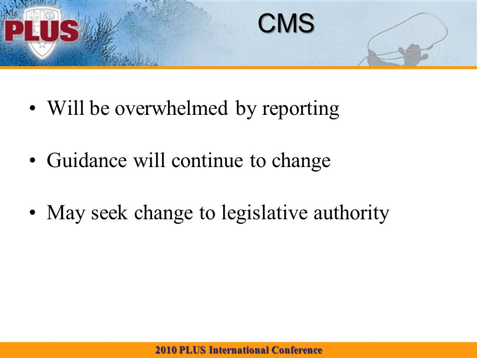 2010 PLUS International Conference CMS Will be overwhelmed by reporting Guidance will continue to change May seek change to legislative authority