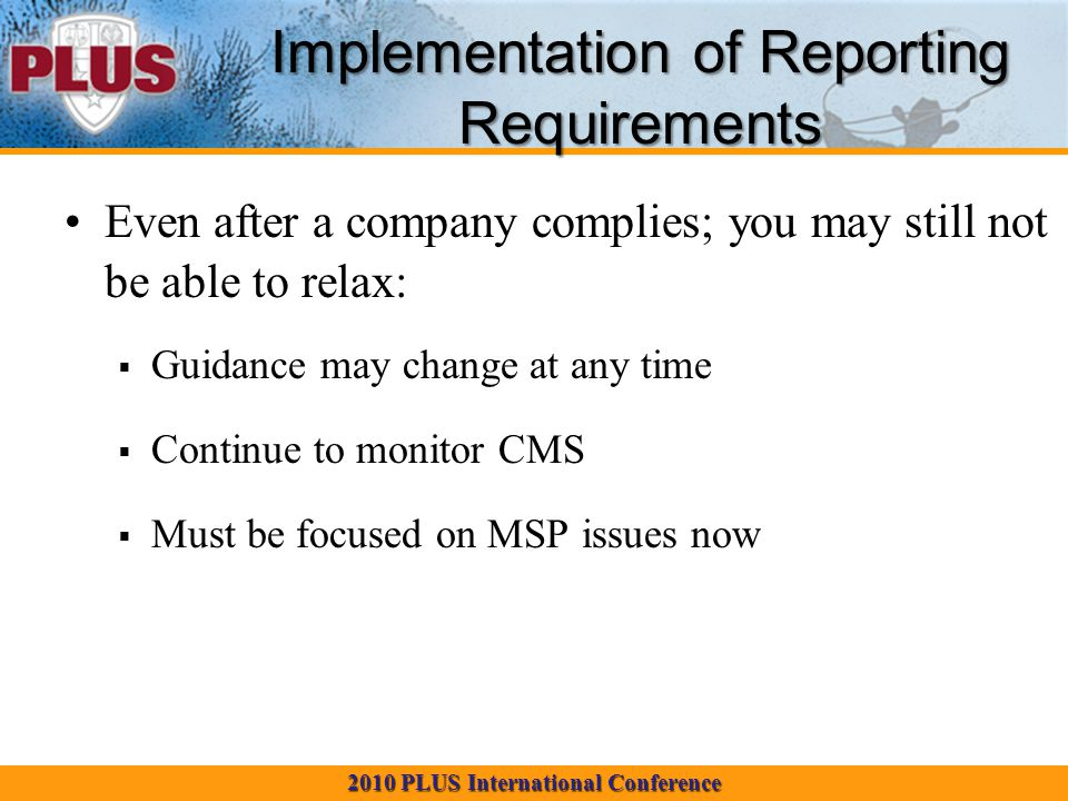 2010 PLUS International Conference Implementation of Reporting Requirements Even after a company complies; you may still not be able to relax:  Guidance may change at any time  Continue to monitor CMS  Must be focused on MSP issues now