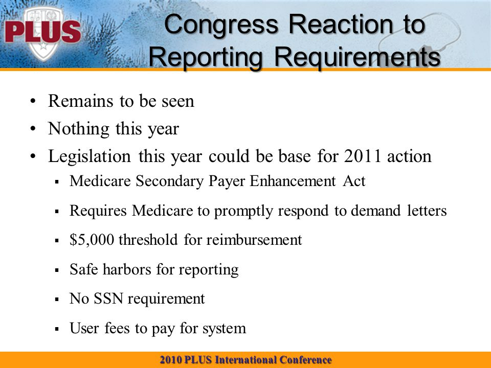 2010 PLUS International Conference Congress Reaction to Reporting Requirements Remains to be seen Nothing this year Legislation this year could be base for 2011 action  Medicare Secondary Payer Enhancement Act  Requires Medicare to promptly respond to demand letters  $5,000 threshold for reimbursement  Safe harbors for reporting  No SSN requirement  User fees to pay for system