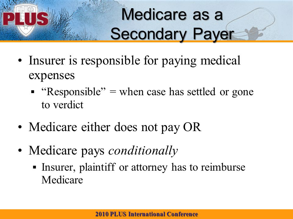 2010 PLUS International Conference Medicare as a Secondary Payer Insurer is responsible for paying medical expenses  Responsible = when case has settled or gone to verdict Medicare either does not pay OR Medicare pays conditionally  Insurer, plaintiff or attorney has to reimburse Medicare