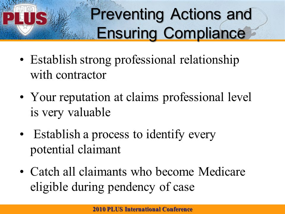 2010 PLUS International Conference Preventing Actions and Ensuring Compliance Establish strong professional relationship with contractor Your reputation at claims professional level is very valuable Establish a process to identify every potential claimant Catch all claimants who become Medicare eligible during pendency of case