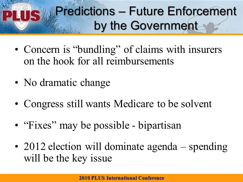 2010 PLUS International Conference Predictions – Future Enforcement by the Government Concern is bundling of claims with insurers on the hook for all reimbursements No dramatic change Congress still wants Medicare to be solvent Fixes may be possible - bipartisan 2012 election will dominate agenda – spending will be the key issue