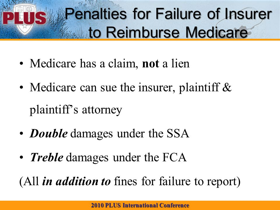 2010 PLUS International Conference Penalties for Failure of Insurer to Reimburse Medicare Medicare has a claim, not a lien Medicare can sue the insurer, plaintiff & plaintiff's attorney Double damages under the SSA Treble damages under the FCA (All in addition to fines for failure to report)