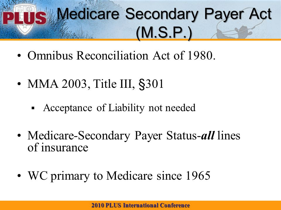 2010 PLUS International Conference Medicare Secondary Payer Act (M.S.P.) Omnibus Reconciliation Act of 1980.