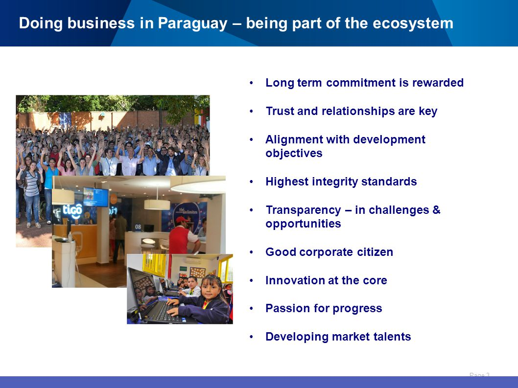 Page 3 Long term commitment is rewarded Trust and relationships are key Alignment with development objectives Highest integrity standards Transparency – in challenges & opportunities Good corporate citizen Innovation at the core Passion for progress Developing market talents Doing business in Paraguay – being part of the ecosystem