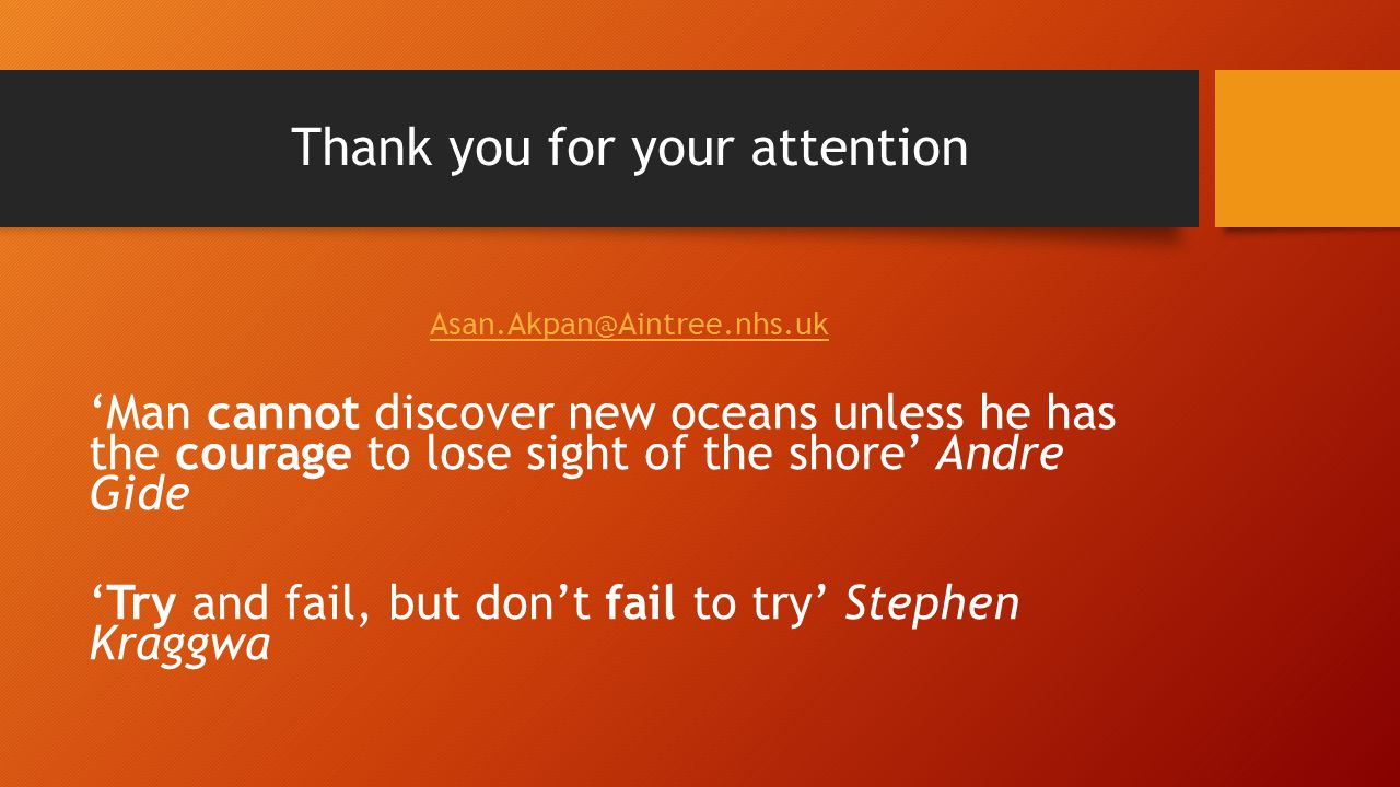 Thank you for your attention Asan.Akpan@Aintree.nhs.uk 'Man cannot discover new oceans unless he has the courage to lose sight of the shore' Andre Gide 'Try and fail, but don't fail to try' Stephen Kraggwa