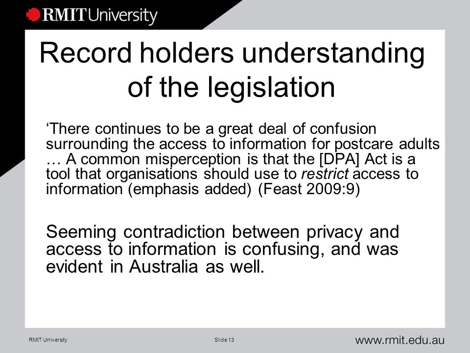 RMIT UniversitySlide 13 Record holders understanding of the legislation 'There continues to be a great deal of confusion surrounding the access to inf