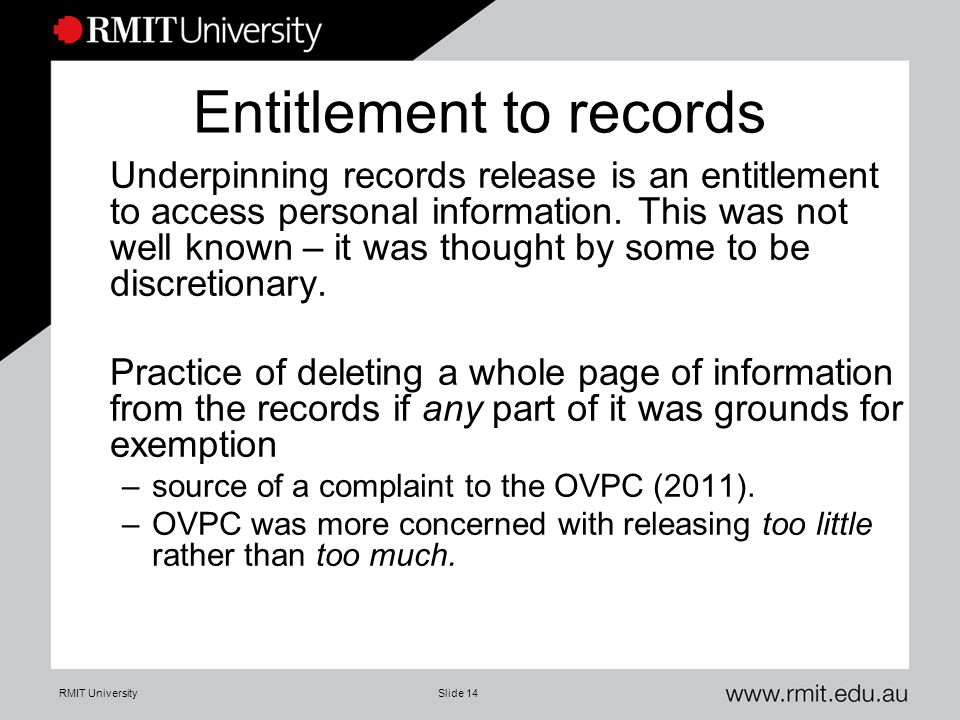 RMIT UniversitySlide 14 Entitlement to records Underpinning records release is an entitlement to access personal information. This was not well known