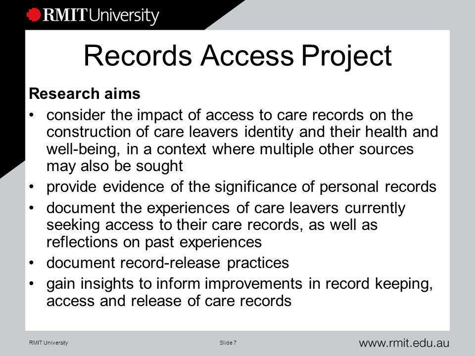 RMIT UniversitySlide 7 Records Access Project Research aims consider the impact of access to care records on the construction of care leavers identity