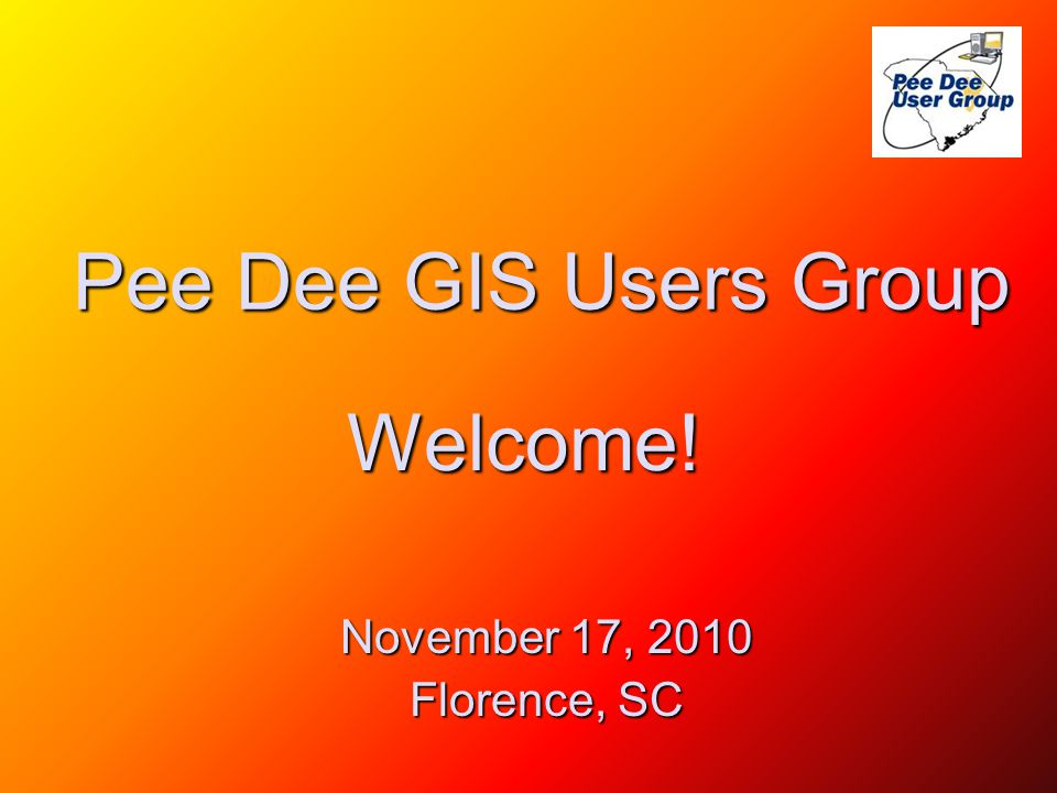Agenda Pee Dee GIS Users Group on the Web at http://www.pdgisusers.org http://www.pdgisusers.org 10:00Welcome – Happy GIS Day!!!!!.