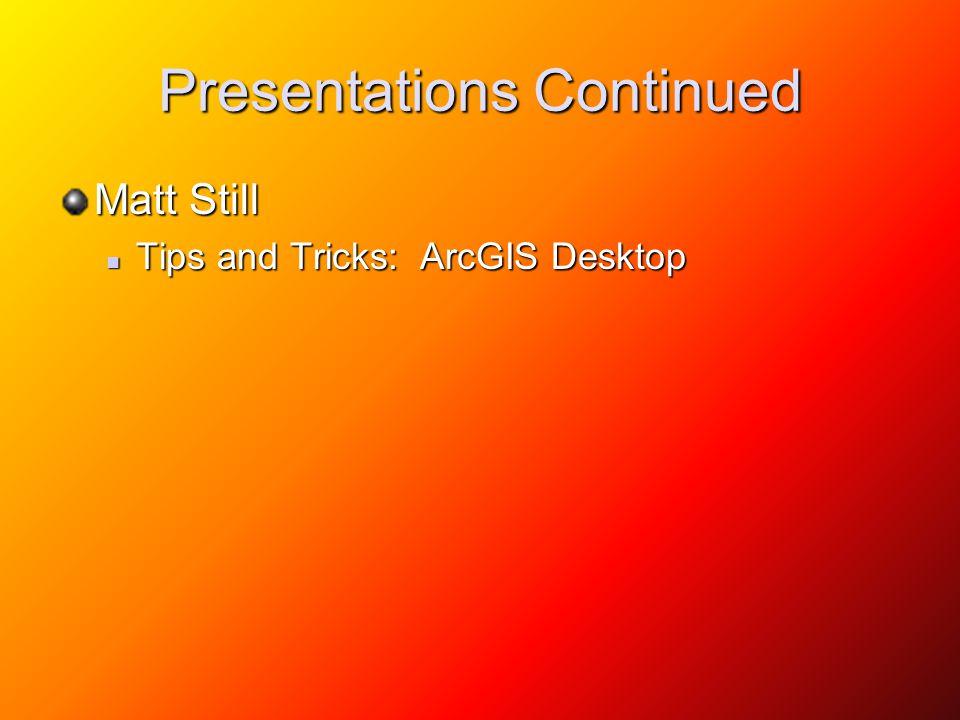 Presentations Continued Matt Still Tips and Tricks: ArcGIS Desktop Tips and Tricks: ArcGIS Desktop