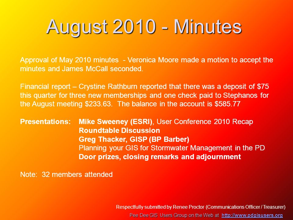 August 2010 - Minutes Pee Dee GIS Users Group on the Web at http://www.pdgisusers.org http://www.pdgisusers.org Respectfully submitted by Renee Proctor (Communications Officer / Treasurer) Approval of May 2010 minutes - Veronica Moore made a motion to accept the minutes and James McCall seconded.