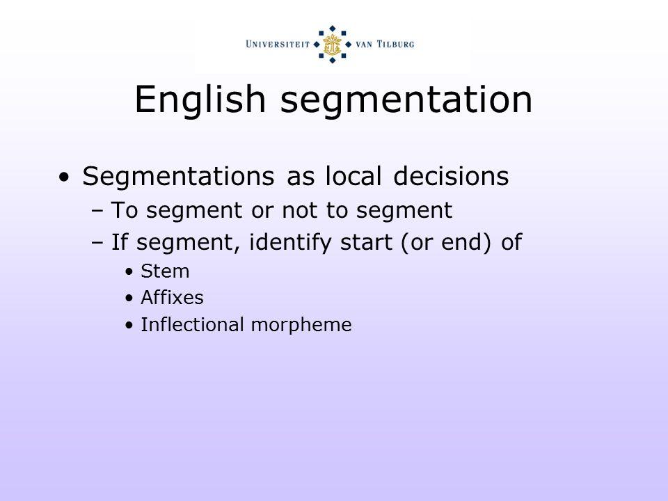 English segmentation Segmentations as local decisions –To segment or not to segment –If segment, identify start (or end) of Stem Affixes Inflectional morpheme