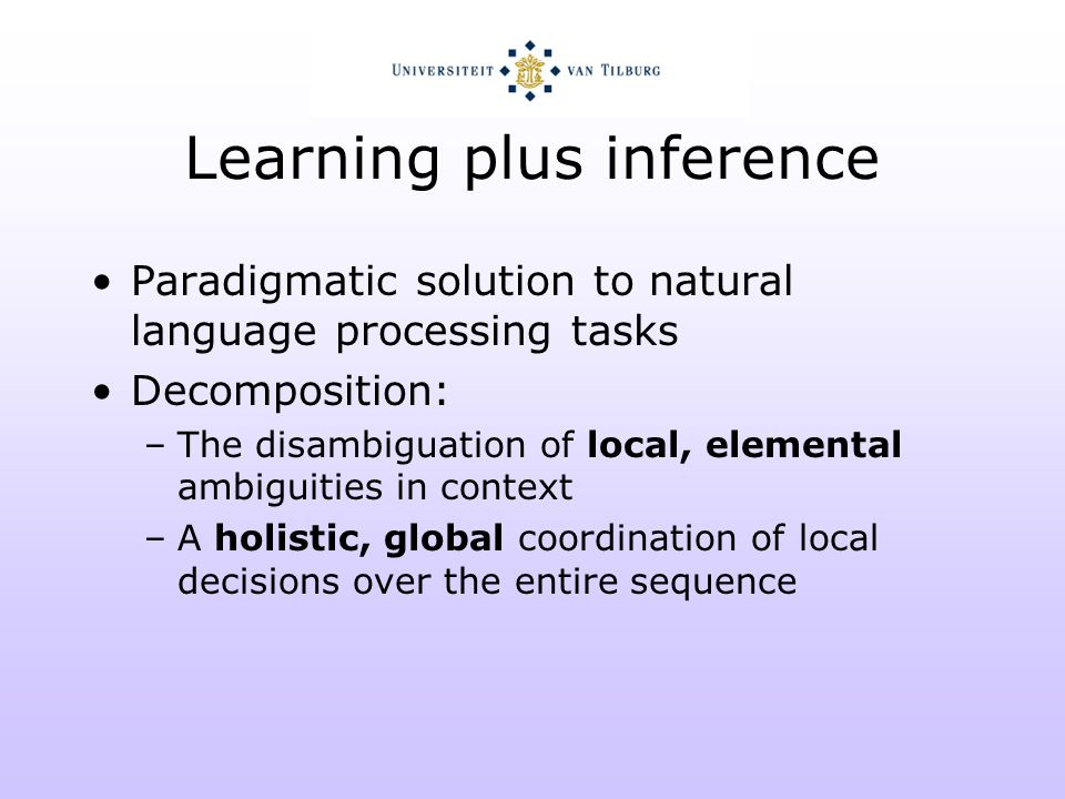 Learning plus inference Example: grapheme-phoneme conversion Local decisions –The mapping of a vowel letter in context to a vowel phoneme with primary stress Global coordination –Making sure that there is only one primary stress