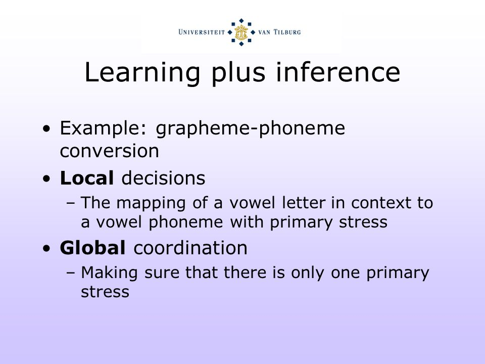 Learning plus inference Example: dependency parsing Local decisions –The relation between a noun and a verb is of the subject type Global coordination –The verb only has one subject relation