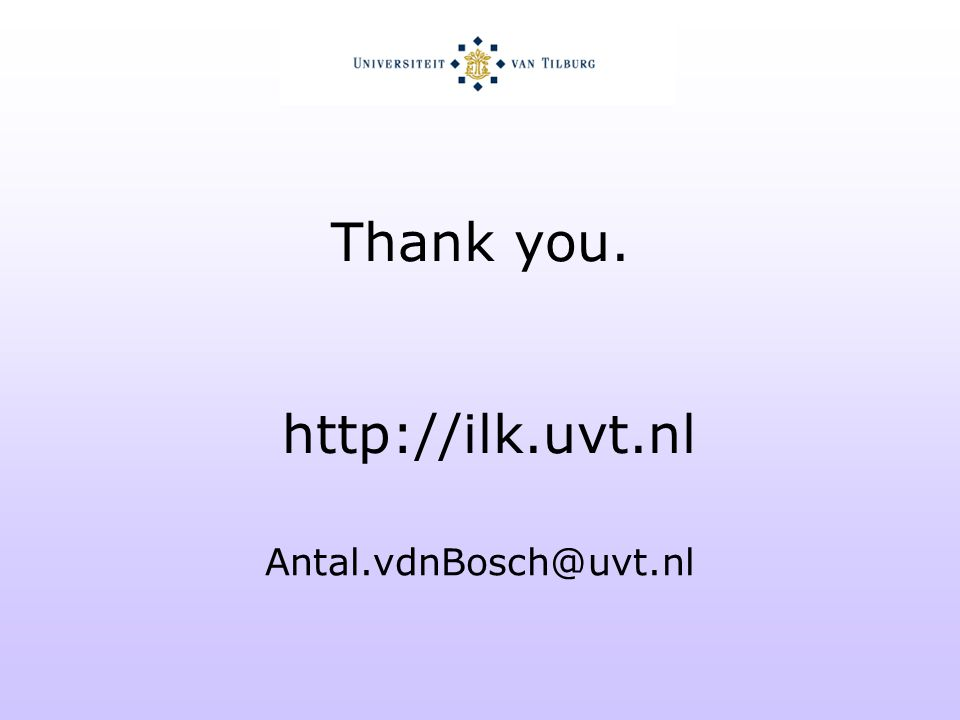 Thank you. http://ilk.uvt.nl Antal.vdnBosch@uvt.nl