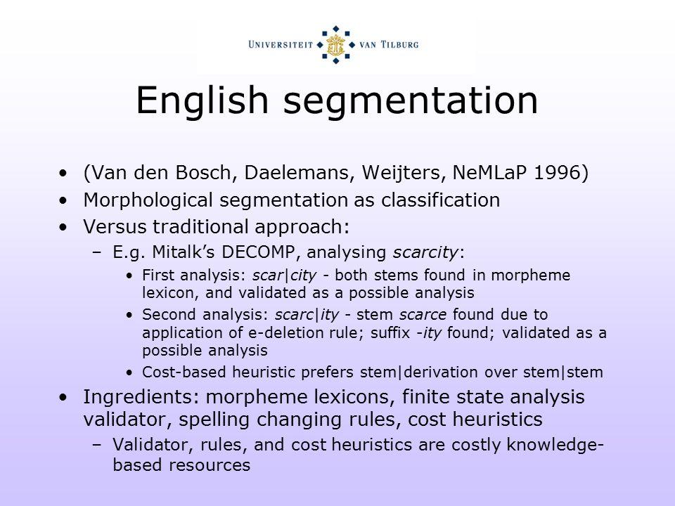 English segmentation (Van den Bosch, Daelemans, Weijters, NeMLaP 1996) Morphological segmentation as classification Versus traditional approach: –E.g.