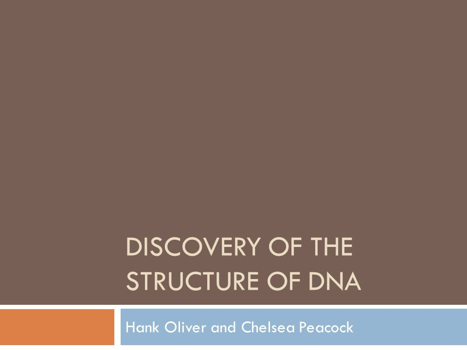 DISCOVERY OF THE STRUCTURE OF DNA Hank Oliver and Chelsea Peacock