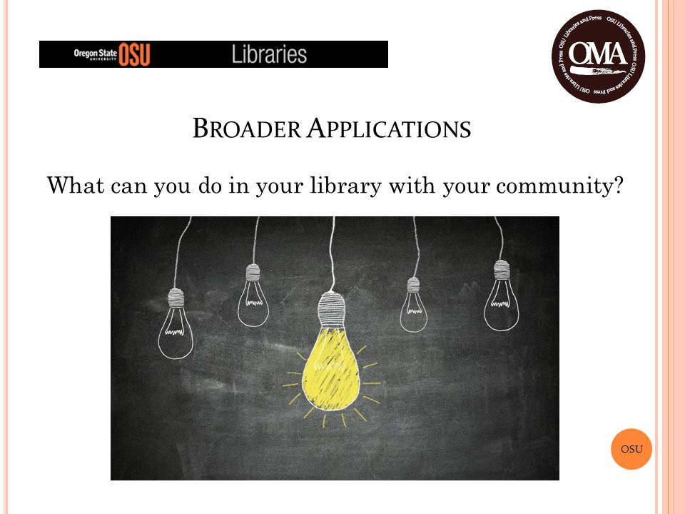 OSU B ROADER A PPLICATIONS What can you do in your library with your community?