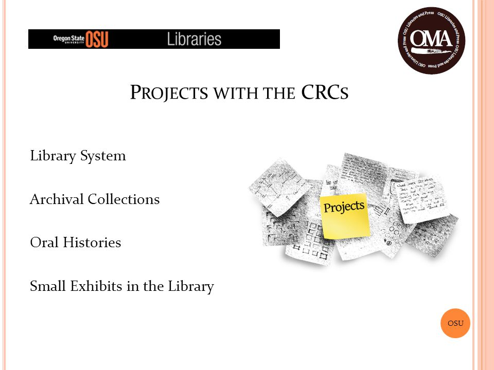 OSU Library System Archival Collections Oral Histories Small Exhibits in the Library P ROJECTS WITH THE CRC S