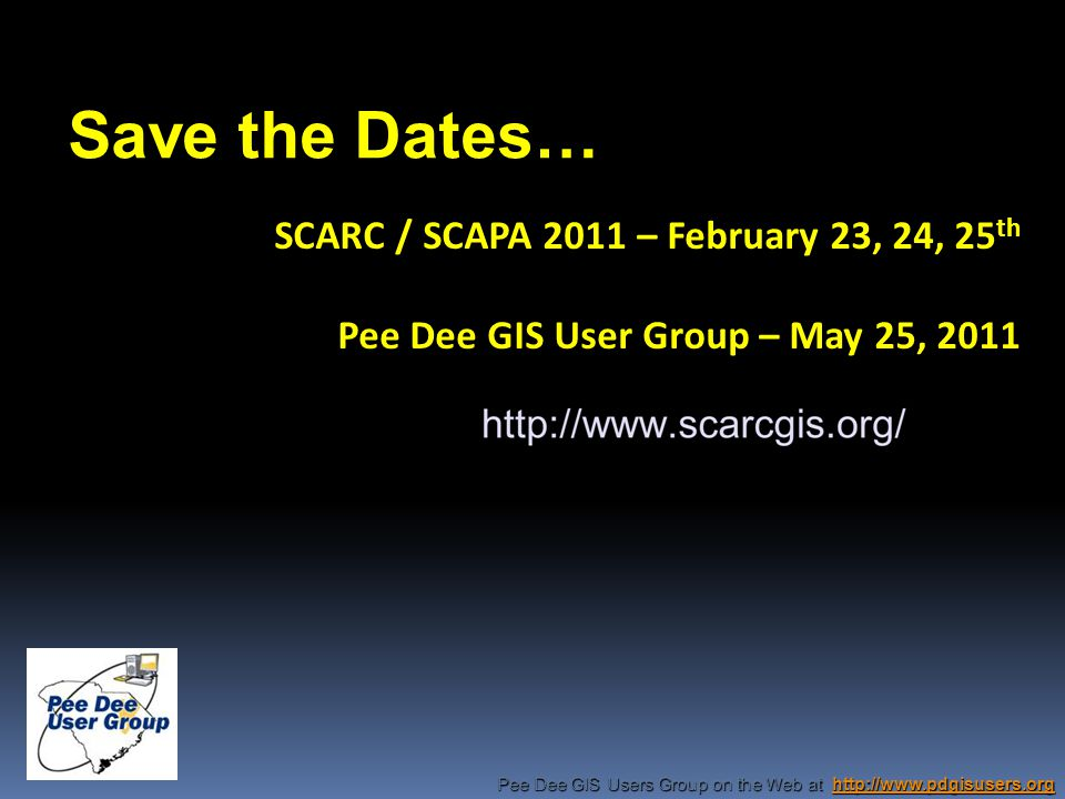 Pee Dee GIS Users Group on the Web at http://www.pdgisusers.org http://www.pdgisusers.org SCARC / SCAPA 2011 – February 23, 24, 25 th Pee Dee GIS User