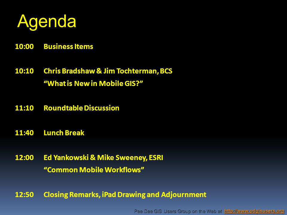 Agenda 10:00Business Items 10:10Chris Bradshaw & Jim Tochterman, BCS What is New in Mobile GIS 11:10Roundtable Discussion 11:40Lunch Break 12:00Ed Yankowski & Mike Sweeney, ESRI Common Mobile Workflows 12:50Closing Remarks, iPad Drawing and Adjournment Pee Dee GIS Users Group on the Web at http://www.pdgisusers.org http://www.pdgisusers.org