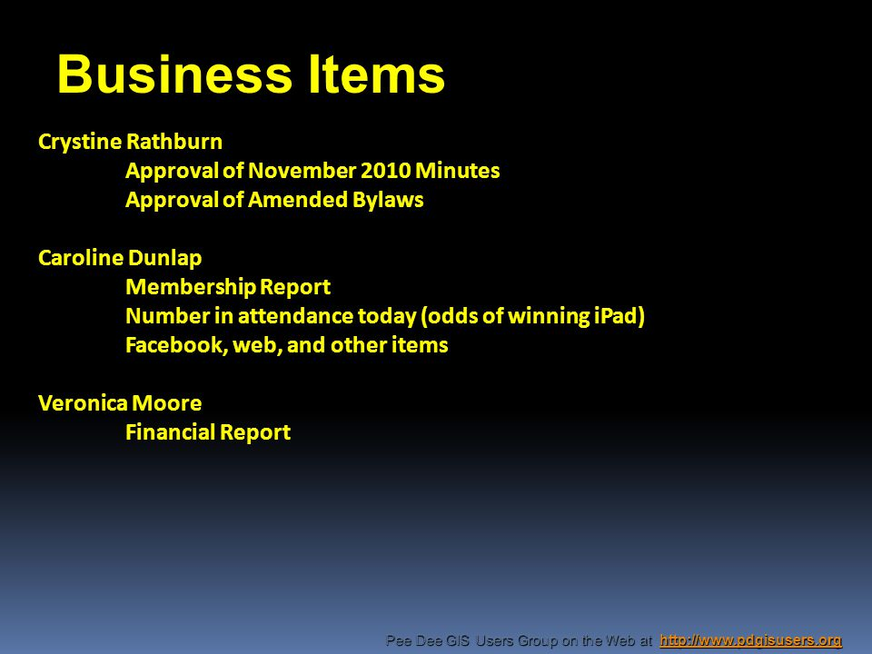 Pee Dee GIS Users Group on the Web at http://www.pdgisusers.org http://www.pdgisusers.org Crystine Rathburn Approval of November 2010 Minutes Approval of Amended Bylaws Caroline Dunlap Membership Report Number in attendance today (odds of winning iPad) Facebook, web, and other items Veronica Moore Financial Report Business Items