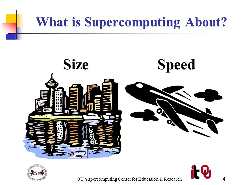 OU Supercomputing Center for Education & Research25 RAM is Slow CPU The speed of data transfer between Main Memory and the CPU is much slower than the speed of calculating, so the CPU spends most of its time waiting for data to come in or go out.