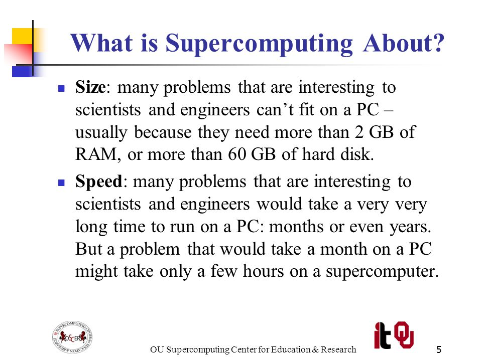 OU Supercomputing Center for Education & Research56 More Distributed Processors It's a lot easier to add more processors in distributed parallelism.