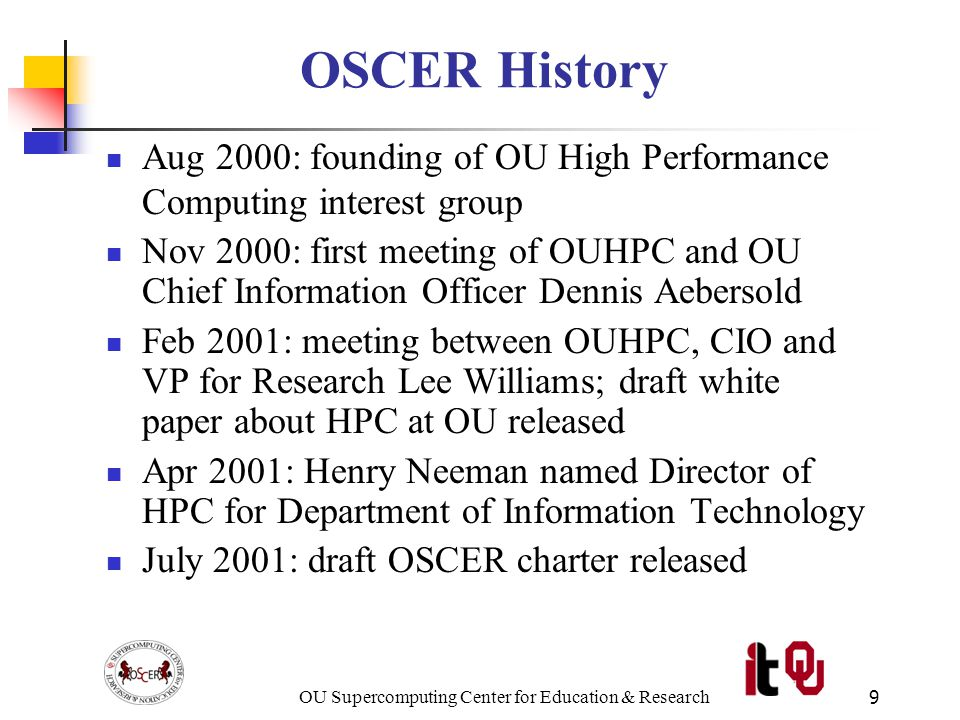 OU Supercomputing Center for Education & Research10 OSCER History (continued) Aug 31 2001: OSCER founded; first supercomputing workshop presented Nov 2001: hardware bids solicited and received Dec 2001: OU Board of Regents approves purchase of supercomputers Apr & May 2002: supercomputers delivered Sep 12-13 2002: first OU Supercomputing Symposium Oct 2002: first paper about OSCER's education strategy published