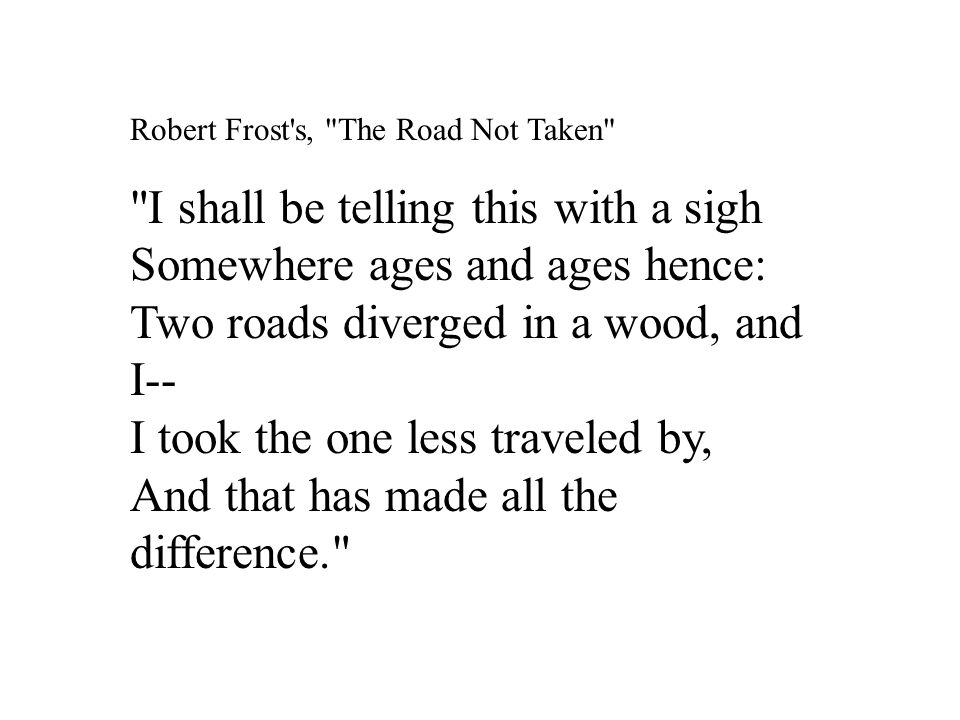 Robert Frost s, The Road Not Taken I shall be telling this with a sigh Somewhere ages and ages hence: Two roads diverged in a wood, and I-- I took the one less traveled by, And that has made all the difference.