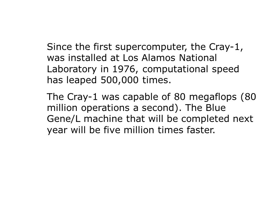 Since the first supercomputer, the Cray-1, was installed at Los Alamos National Laboratory in 1976, computational speed has leaped 500,000 times.