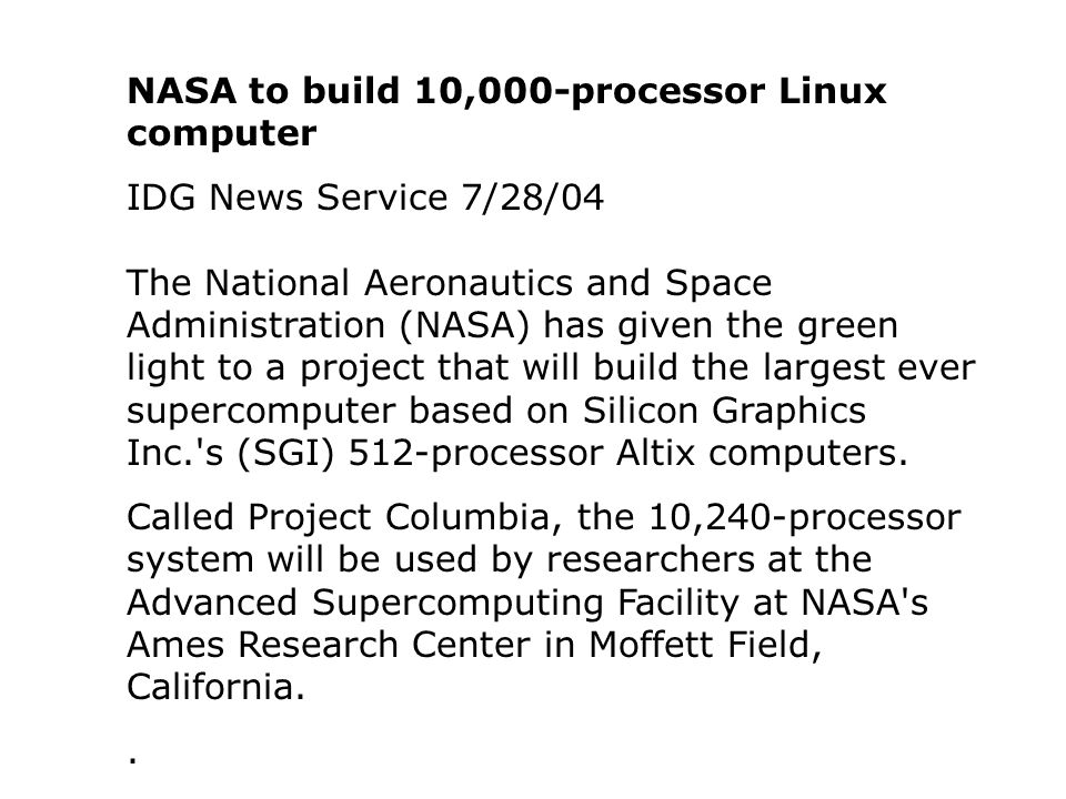 NASA to build 10,000-processor Linux computer IDG News Service 7/28/04 The National Aeronautics and Space Administration (NASA) has given the green light to a project that will build the largest ever supercomputer based on Silicon Graphics Inc. s (SGI) 512-processor Altix computers.