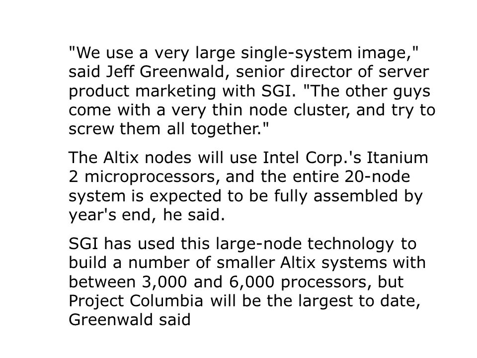 We use a very large single-system image, said Jeff Greenwald, senior director of server product marketing with SGI.