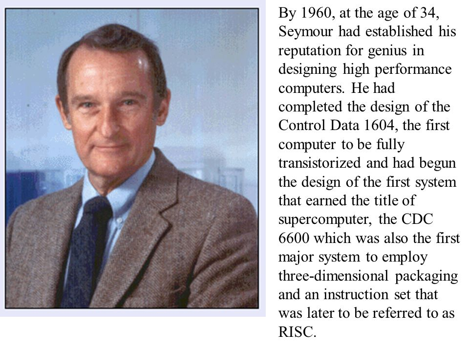 By 1960, at the age of 34, Seymour had established his reputation for genius in designing high performance computers.