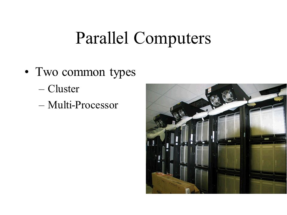 Parallel Computers Two common types –Cluster –Multi-Processor
