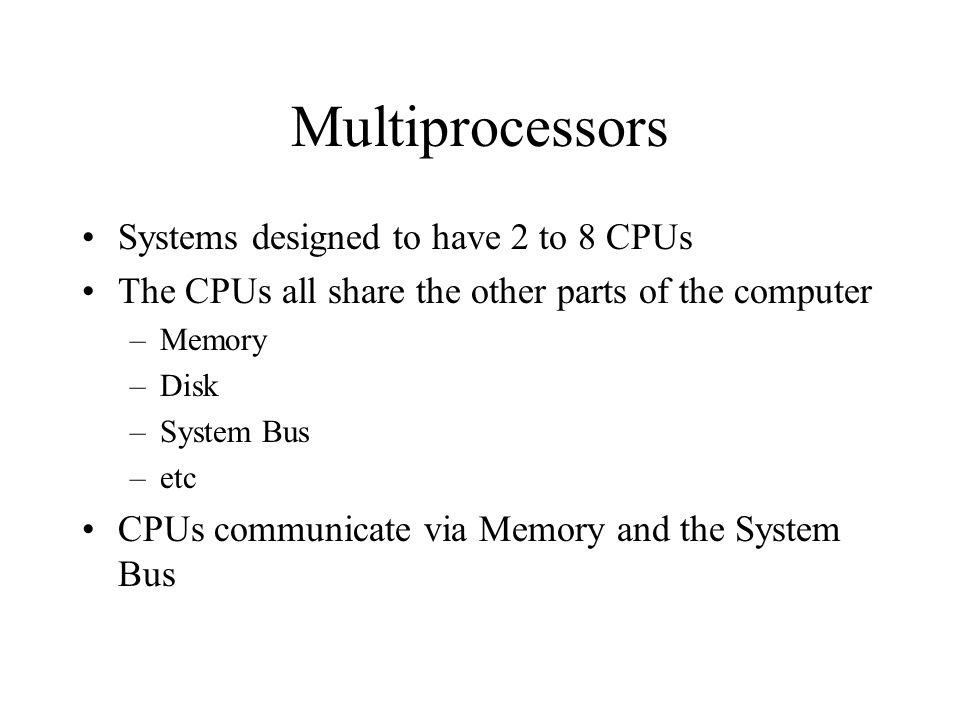 Multiprocessors Systems designed to have 2 to 8 CPUs The CPUs all share the other parts of the computer –Memory –Disk –System Bus –etc CPUs communicate via Memory and the System Bus
