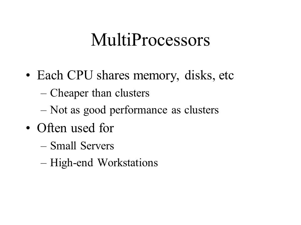 MultiProcessors Each CPU shares memory, disks, etc –Cheaper than clusters –Not as good performance as clusters Often used for –Small Servers –High-end Workstations