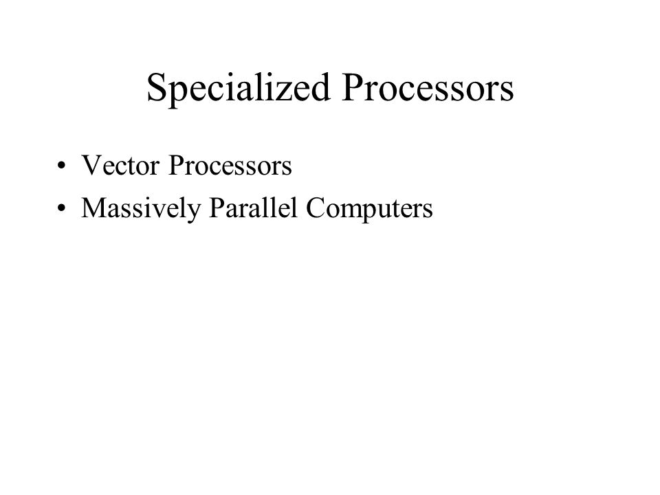 Specialized Processors Vector Processors Massively Parallel Computers