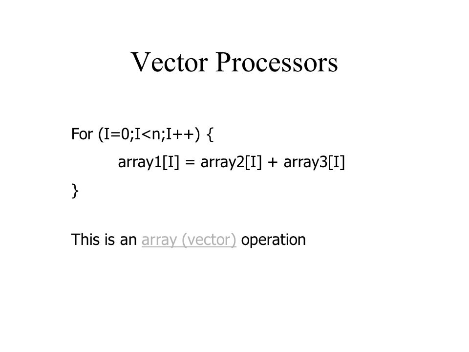 Vector Processors For (I=0;I<n;I++) { array1[I] = array2[I] + array3[I] } This is an array (vector) operation