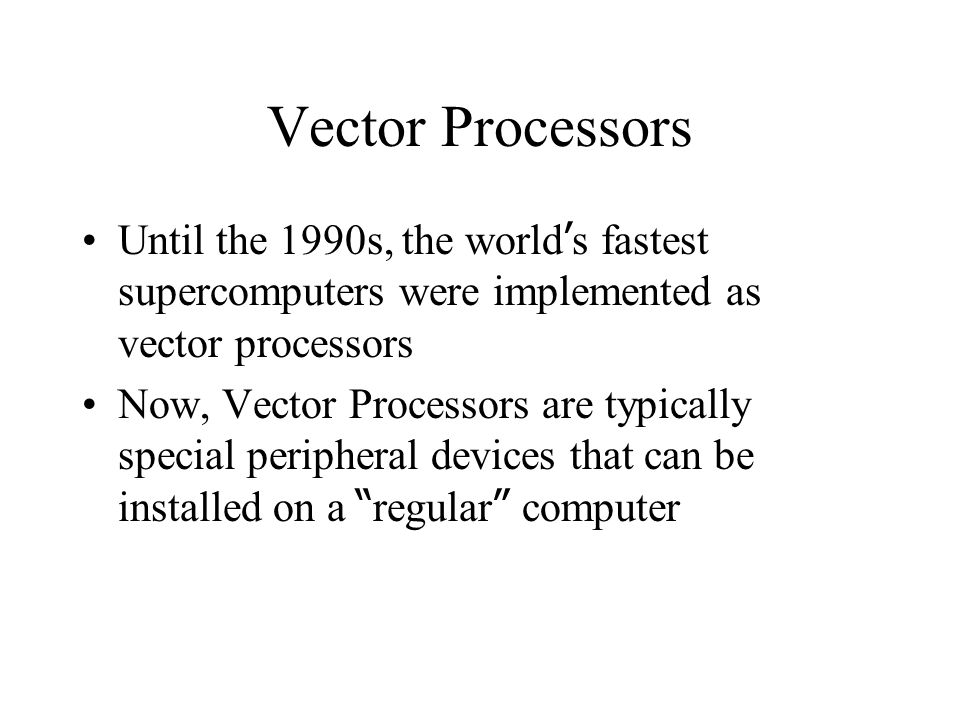 Vector Processors Until the 1990s, the world ' s fastest supercomputers were implemented as vector processors Now, Vector Processors are typically special peripheral devices that can be installed on a regular computer