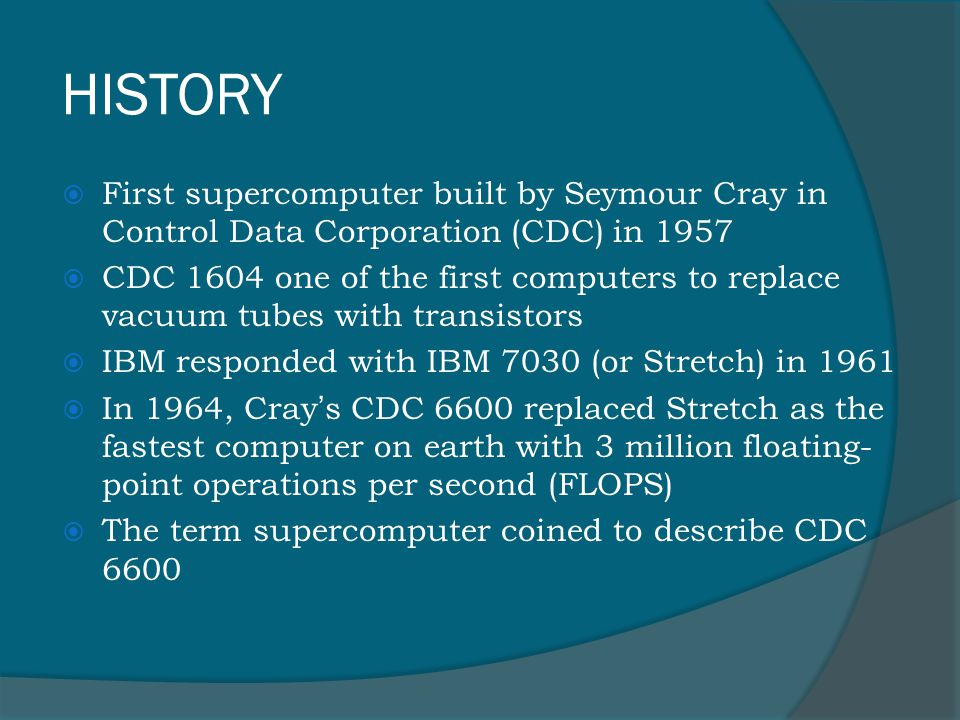 HISTORY  First supercomputer built by Seymour Cray in Control Data Corporation (CDC) in 1957  CDC 1604 one of the first computers to replace vacuum tubes with transistors  IBM responded with IBM 7030 (or Stretch) in 1961  In 1964, Cray ' s CDC 6600 replaced Stretch as the fastest computer on earth with 3 million floating- point operations per second (FLOPS)  The term supercomputer coined to describe CDC 6600