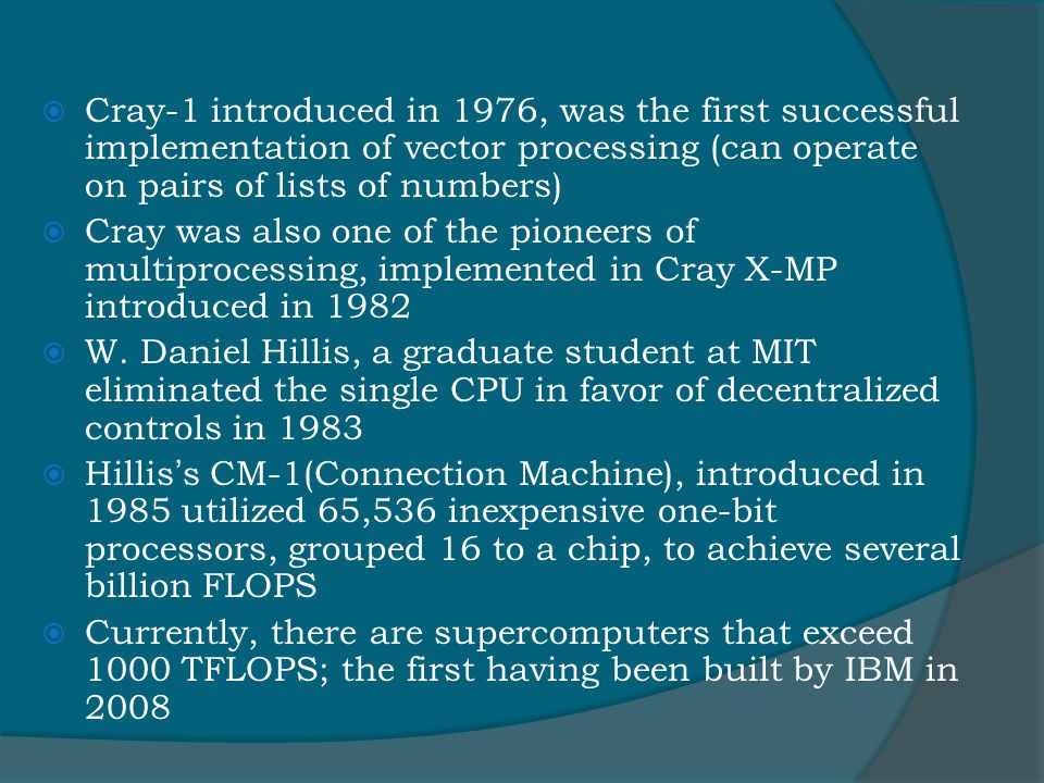  Cray-1 introduced in 1976, was the first successful implementation of vector processing (can operate on pairs of lists of numbers)  Cray was also one of the pioneers of multiprocessing, implemented in Cray X-MP introduced in 1982  W.