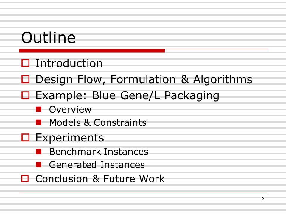 2 Outline  Introduction  Design Flow, Formulation & Algorithms  Example: Blue Gene/L Packaging Overview Models & Constraints  Experiments Benchmark Instances Generated Instances  Conclusion & Future Work