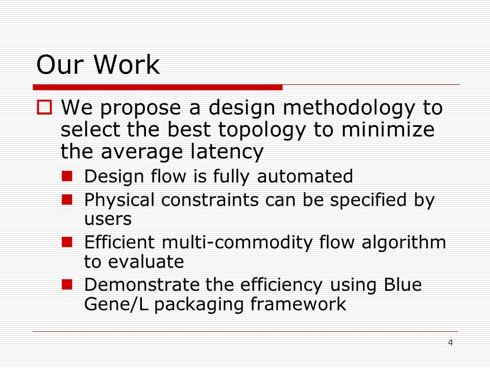 4 Our Work  We propose a design methodology to select the best topology to minimize the average latency Design flow is fully automated Physical constraints can be specified by users Efficient multi-commodity flow algorithm to evaluate Demonstrate the efficiency using Blue Gene/L packaging framework