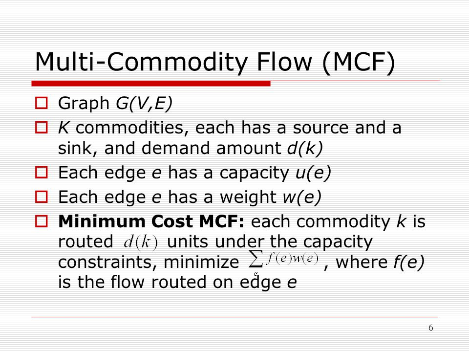 6 Multi-Commodity Flow (MCF)  Graph G(V,E)  K commodities, each has a source and a sink, and demand amount d(k)  Each edge e has a capacity u(e)  Each edge e has a weight w(e)  Minimum Cost MCF: each commodity k is routed units under the capacity constraints, minimize, where f(e) is the flow routed on edge e