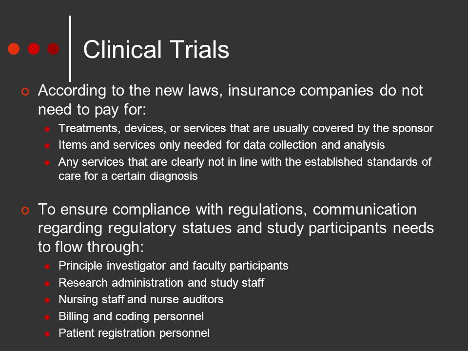 Clinical Trials According to the new laws, insurance companies do not need to pay for: Treatments, devices, or services that are usually covered by the sponsor Items and services only needed for data collection and analysis Any services that are clearly not in line with the established standards of care for a certain diagnosis To ensure compliance with regulations, communication regarding regulatory statues and study participants needs to flow through: Principle investigator and faculty participants Research administration and study staff Nursing staff and nurse auditors Billing and coding personnel Patient registration personnel